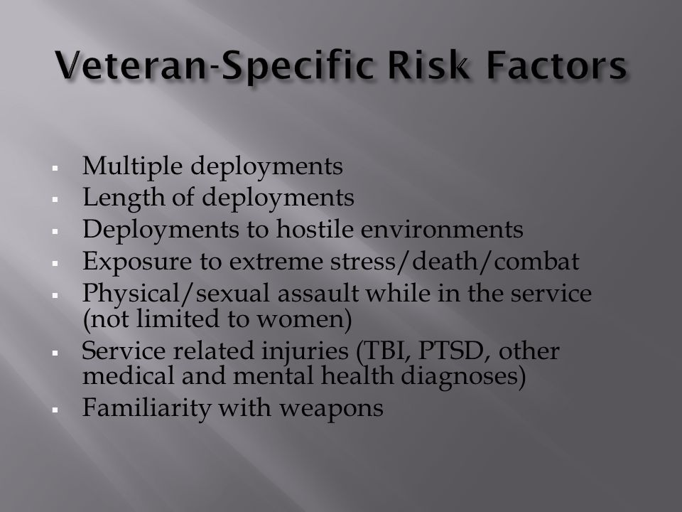  Multiple deployments  Length of deployments  Deployments to hostile environments  Exposure to extreme stress/death/combat  Physical/sexual assault while in the service (not limited to women)  Service related injuries (TBI, PTSD, other medical and mental health diagnoses)  Familiarity with weapons