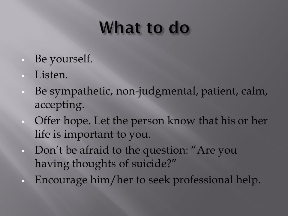  Be yourself.  Listen.  Be sympathetic, non-judgmental, patient, calm, accepting.