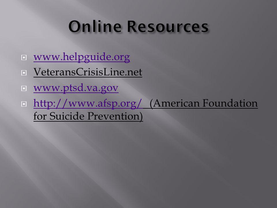  www.helpguide.org www.helpguide.org  VeteransCrisisLine.net  www.ptsd.va.gov www.ptsd.va.gov  http://www.afsp.org/ (American Foundation for Suicide Prevention) http://www.afsp.org/