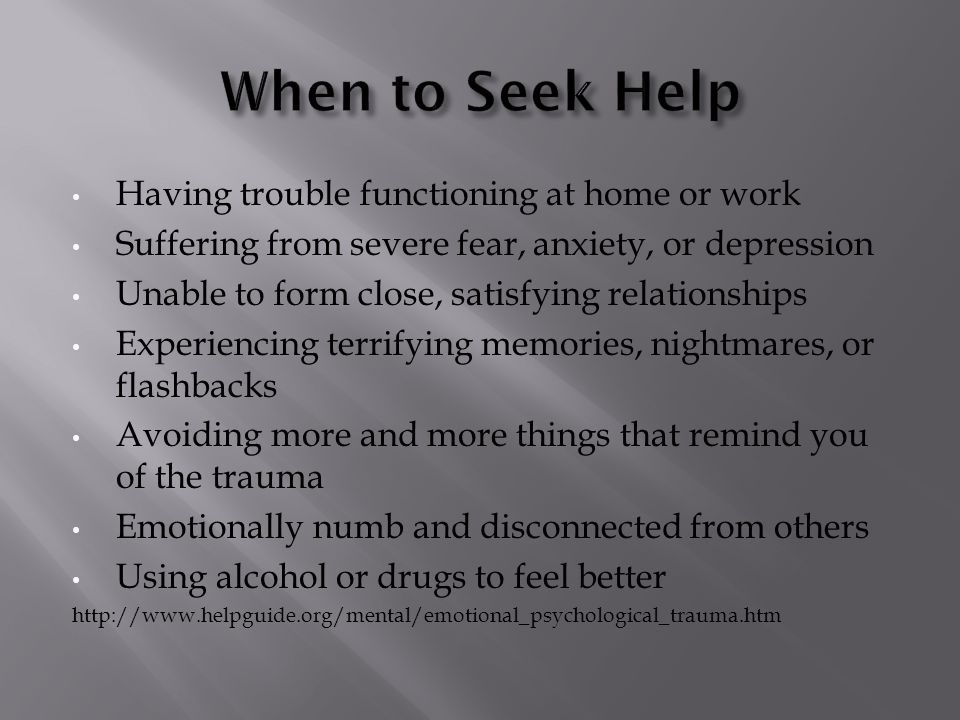 Having trouble functioning at home or work Suffering from severe fear, anxiety, or depression Unable to form close, satisfying relationships Experiencing terrifying memories, nightmares, or flashbacks Avoiding more and more things that remind you of the trauma Emotionally numb and disconnected from others Using alcohol or drugs to feel better http://www.helpguide.org/mental/emotional_psychological_trauma.htm