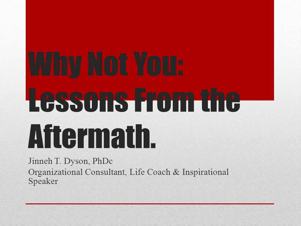 Why Not You: Lessons From the Aftermath. Jinneh T. Dyson, PhDc Organizational Consultant, Life Coach & Inspirational Speaker