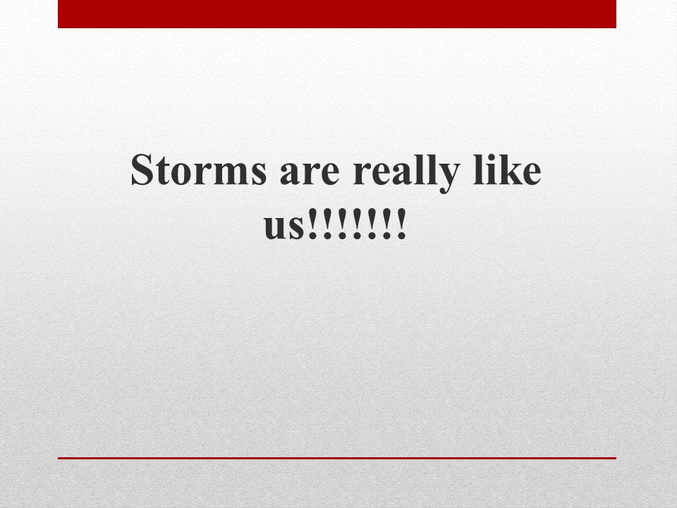 Storms are really like us!!!!!!!