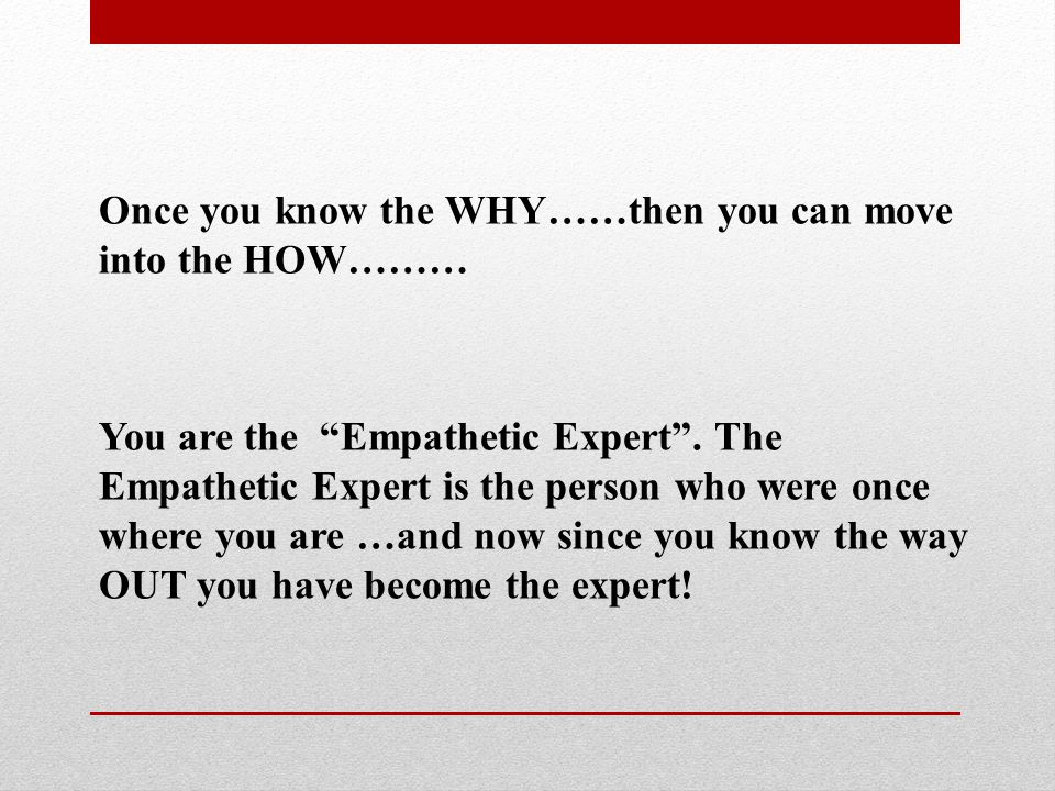 "Once you know the WHY……then you can move into the HOW……… You are the ""Empathetic Expert"". The Empathetic Expert is the person who were once where you"