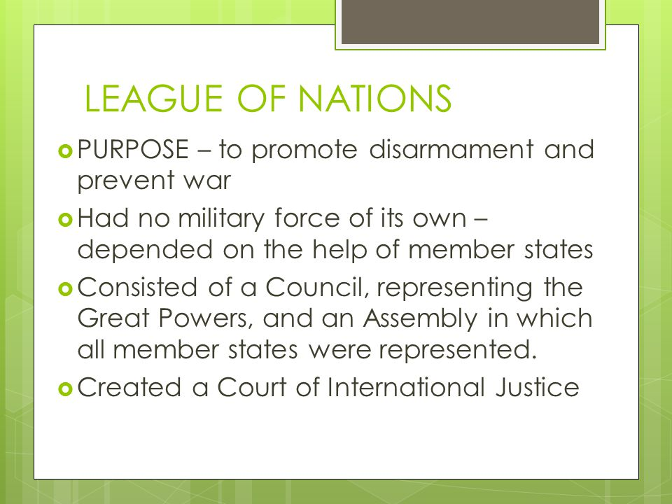 LEAGUE OF NATIONS  PURPOSE – to promote disarmament and prevent war  Had no military force of its own – depended on the help of member states  Consisted of a Council, representing the Great Powers, and an Assembly in which all member states were represented.