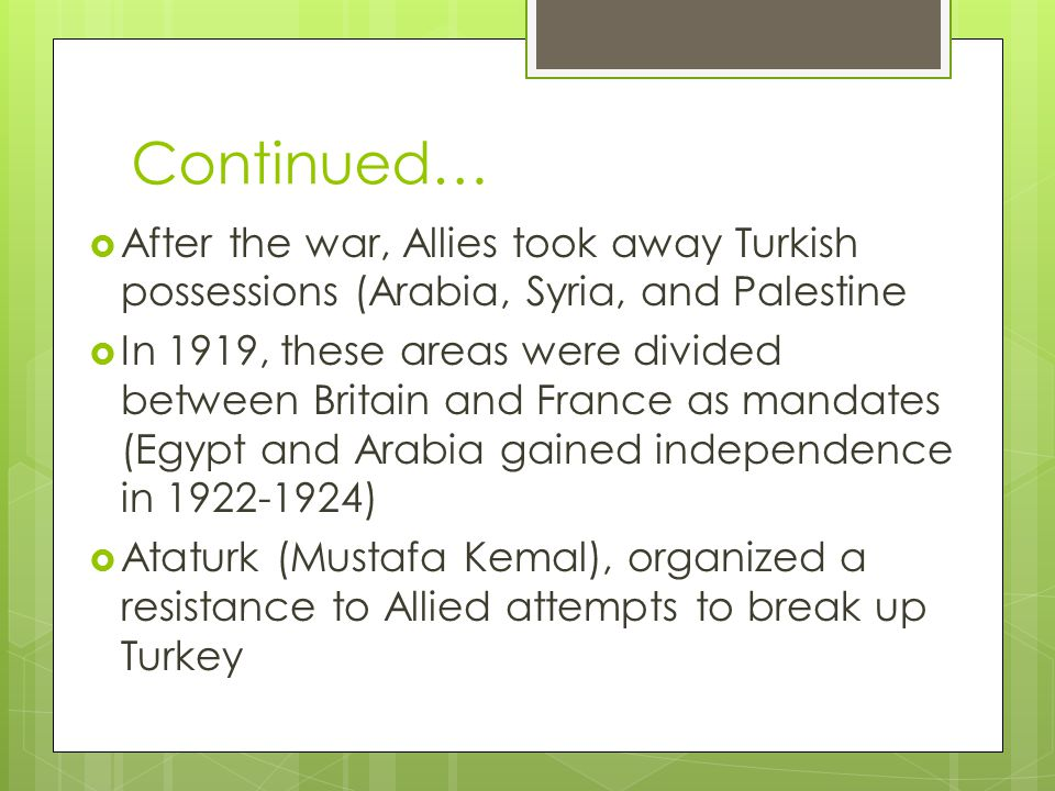 Continued…  After the war, Allies took away Turkish possessions (Arabia, Syria, and Palestine  In 1919, these areas were divided between Britain and France as mandates (Egypt and Arabia gained independence in 1922-1924)  Ataturk (Mustafa Kemal), organized a resistance to Allied attempts to break up Turkey