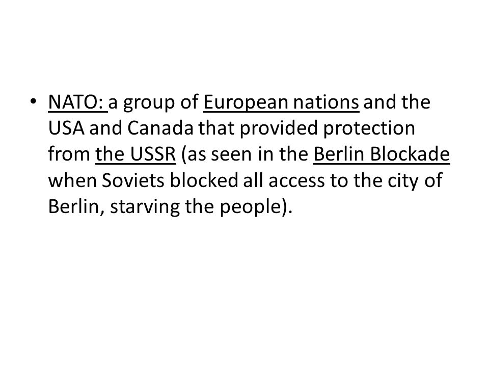 NATO: a group of European nations and the USA and Canada that provided protection from the USSR (as seen in the Berlin Blockade when Soviets blocked all access to the city of Berlin, starving the people).