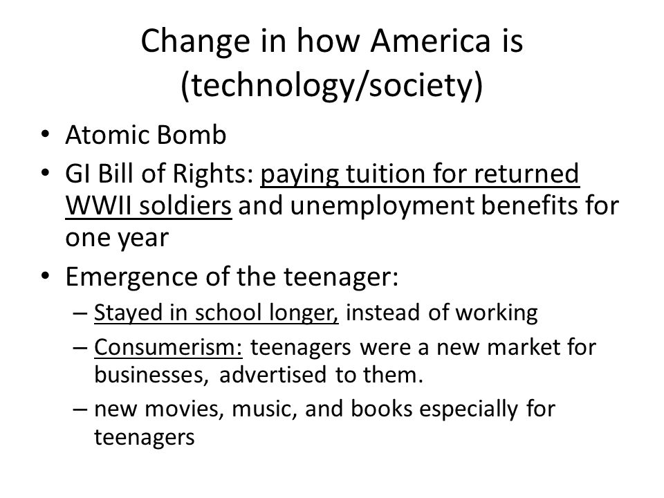Change in how America is (technology/society) Atomic Bomb GI Bill of Rights: paying tuition for returned WWII soldiers and unemployment benefits for one year Emergence of the teenager: – Stayed in school longer, instead of working – Consumerism: teenagers were a new market for businesses, advertised to them.