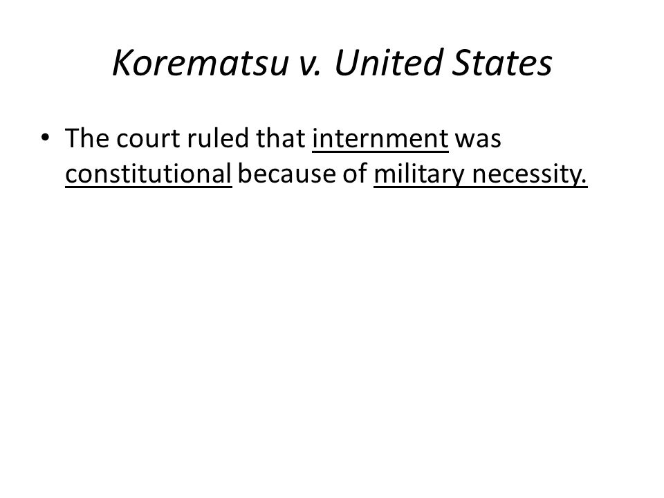 Korematsu v. United States The court ruled that internment was constitutional because of military necessity.