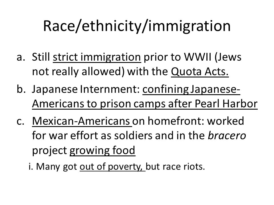 Race/ethnicity/immigration a.Still strict immigration prior to WWII (Jews not really allowed) with the Quota Acts.