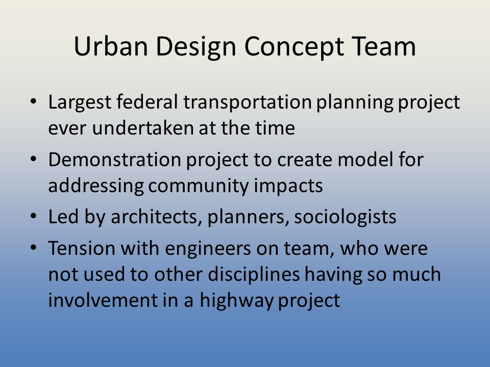 Urban Design Concept Team Largest federal transportation planning project ever undertaken at the time Demonstration project to create model for addres