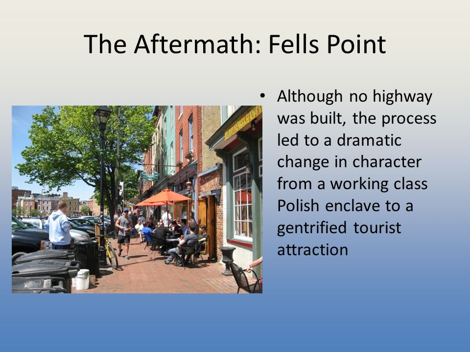 The Aftermath: Fells Point Although no highway was built, the process led to a dramatic change in character from a working class Polish enclave to a g