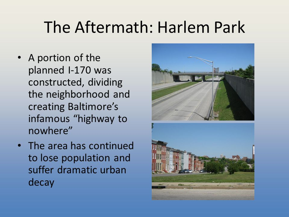 """The Aftermath: Harlem Park A portion of the planned I-170 was constructed, dividing the neighborhood and creating Baltimore's infamous """"highway to now"""