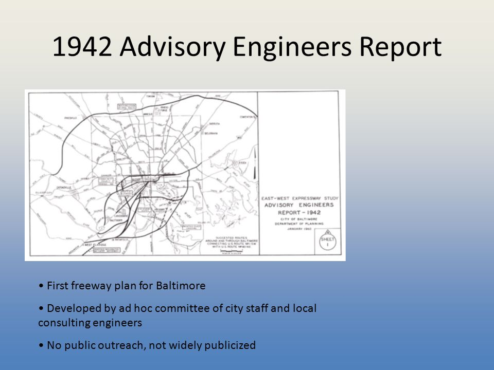 1942 Advisory Engineers Report First freeway plan for Baltimore Developed by ad hoc committee of city staff and local consulting engineers No public o