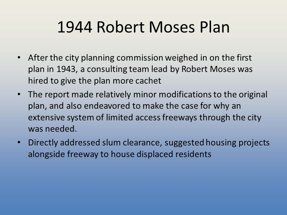 1944 Robert Moses Plan After the city planning commission weighed in on the first plan in 1943, a consulting team lead by Robert Moses was hired to gi
