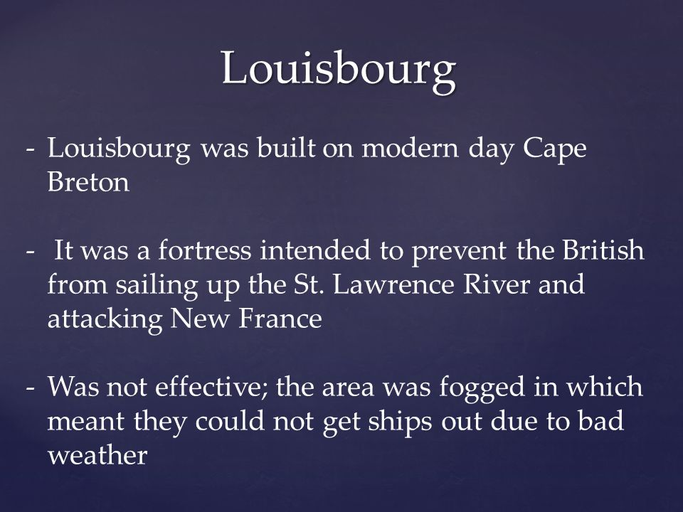 Louisbourg -Louisbourg was built on modern day Cape Breton - It was a fortress intended to prevent the British from sailing up the St. Lawrence River