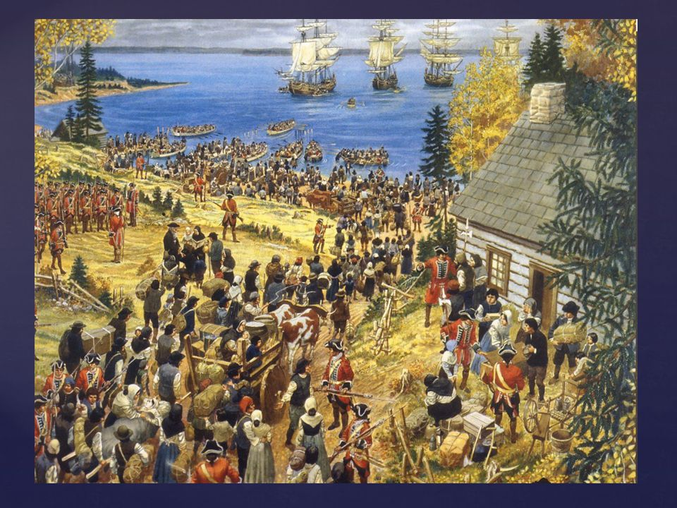 Expulsion of the Acadians -Oath of Allegiance was a statement of loyalty to the British King; it was used to prevent revolting of the French -King was English Protestant and French were Roman Catholic, Acadians refused to take the oath -In 1755 approx.