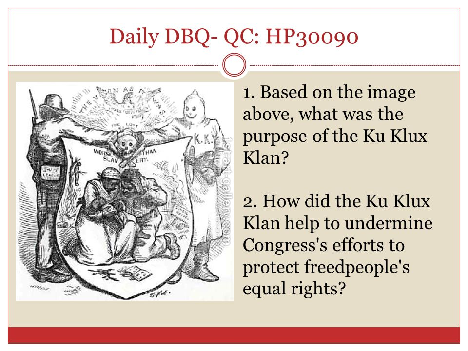 Daily DBQ- QC: HP30090 1. Based on the image above, what was the purpose of the Ku Klux Klan? 2. How did the Ku Klux Klan help to undermine Congress's