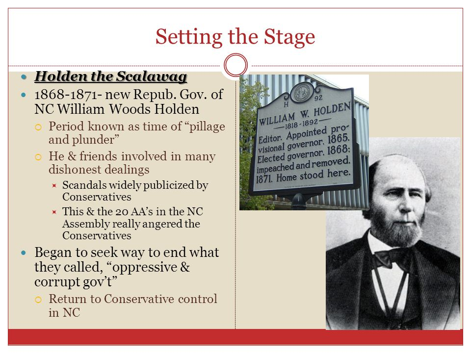 "Setting the Stage Holden the Scalawag Holden the Scalawag 1868-1871- new Repub. Gov. of NC William Woods Holden  Period known as time of ""pillage and"