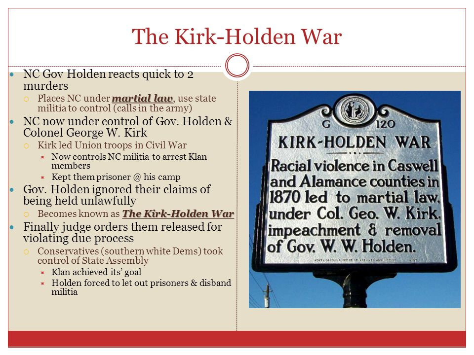 The Kirk-Holden War NC Gov Holden reacts quick to 2 murders martial law  Places NC under martial law, use state militia to control (calls in the army