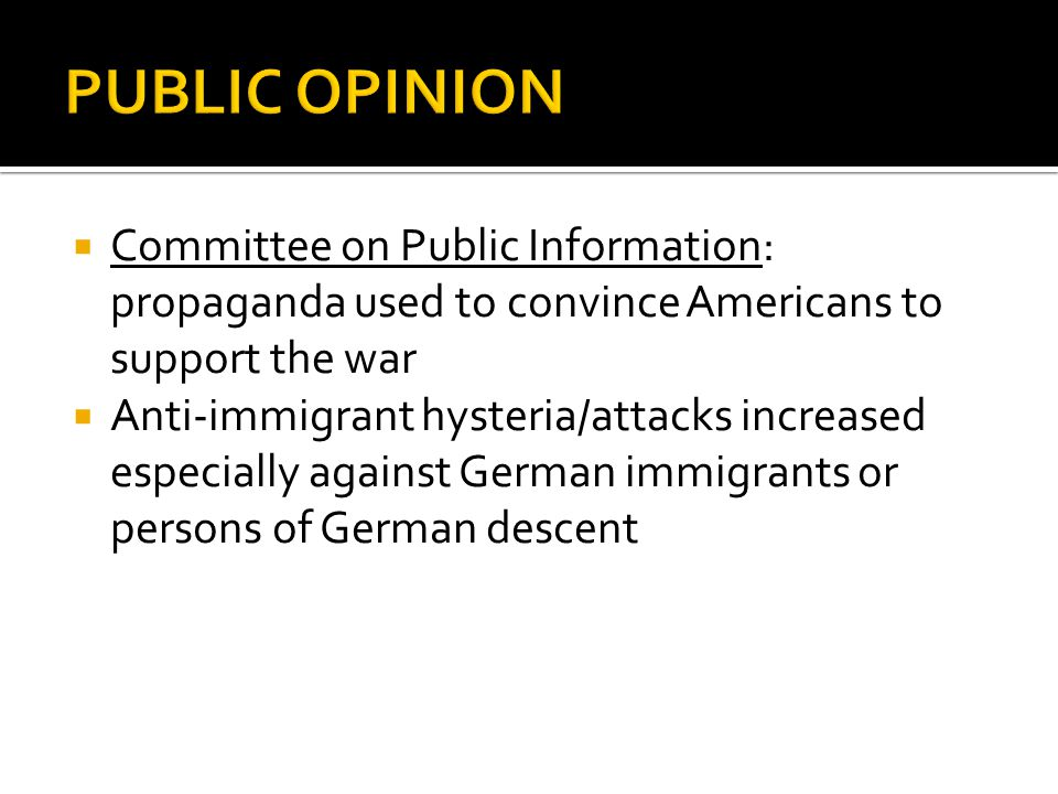  Committee on Public Information: propaganda used to convince Americans to support the war  Anti-immigrant hysteria/attacks increased especially aga