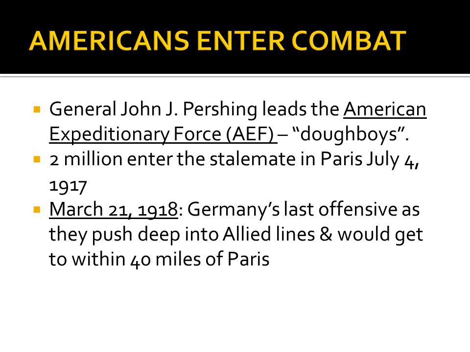" General John J. Pershing leads the American Expeditionary Force (AEF) – ""doughboys"".  2 million enter the stalemate in Paris July 4, 1917  March 2"
