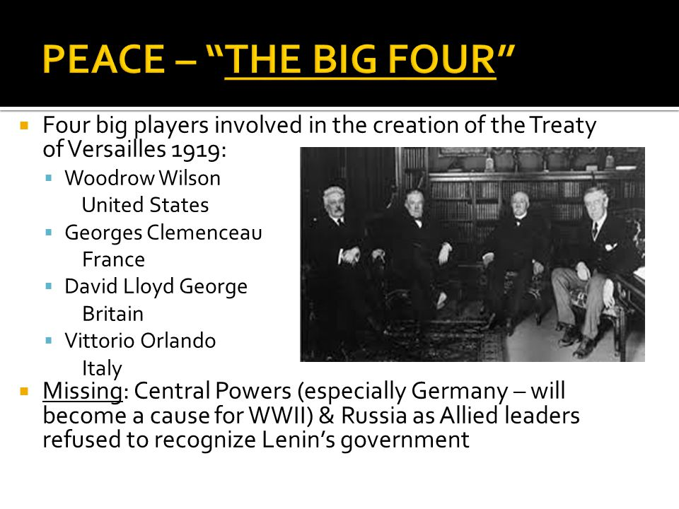  Four big players involved in the creation of the Treaty of Versailles 1919:  Woodrow Wilson United States  Georges Clemenceau France  David Lloyd