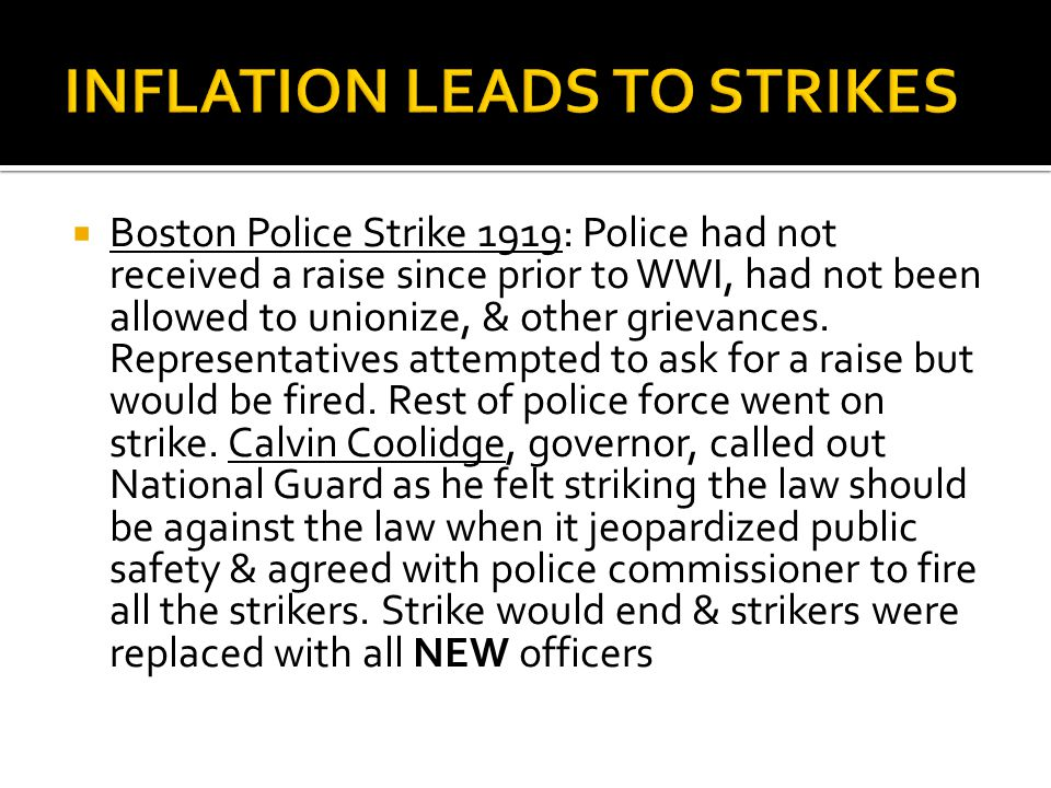  Boston Police Strike 1919: Police had not received a raise since prior to WWI, had not been allowed to unionize, & other grievances. Representatives