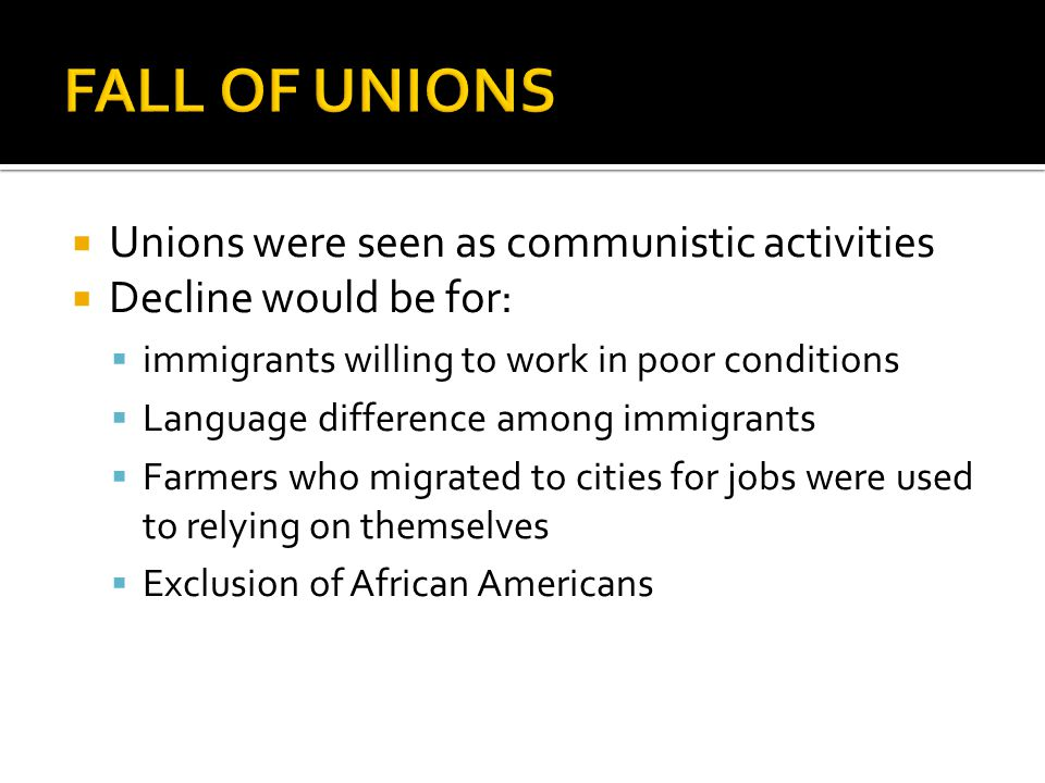  Unions were seen as communistic activities  Decline would be for:  immigrants willing to work in poor conditions  Language difference among immig