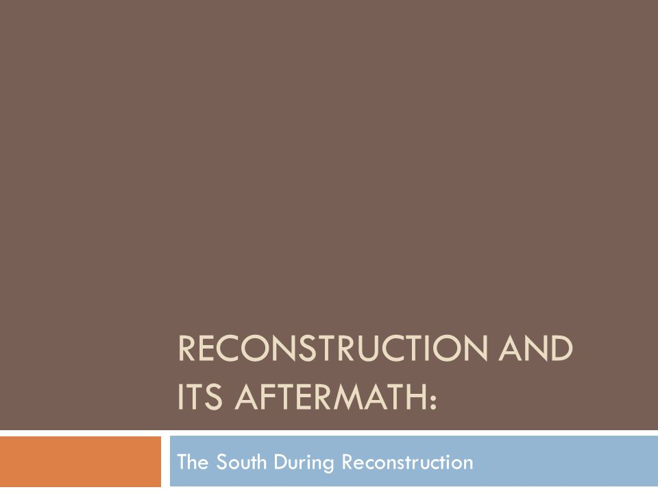 RECONSTRUCTION AND ITS AFTERMATH: The South During Reconstruction