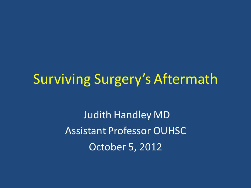 Surviving Surgery's Aftermath Judith Handley MD Assistant Professor OUHSC October 5, 2012