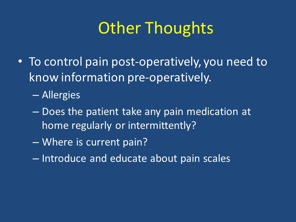 Other Thoughts To control pain post-operatively, you need to know information pre-operatively.