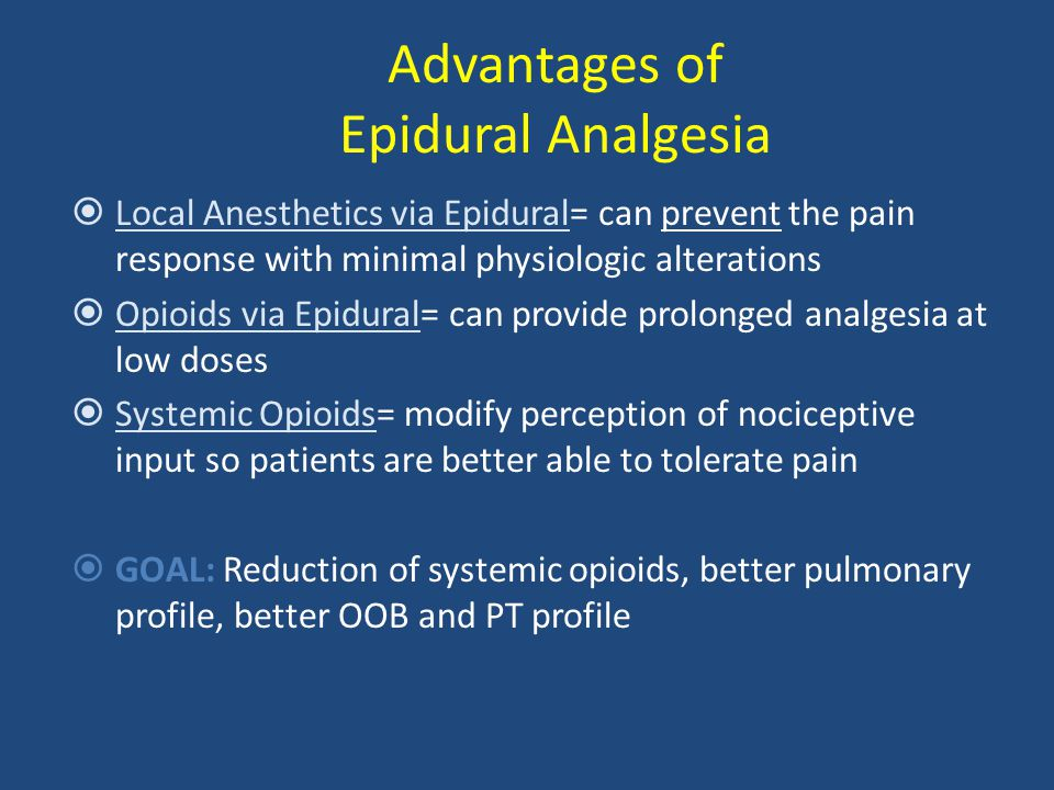 Advantages of Epidural Analgesia  Local Anesthetics via Epidural= can prevent the pain response with minimal physiologic alterations  Opioids via Epidural= can provide prolonged analgesia at low doses  Systemic Opioids= modify perception of nociceptive input so patients are better able to tolerate pain  GOAL: Reduction of systemic opioids, better pulmonary profile, better OOB and PT profile