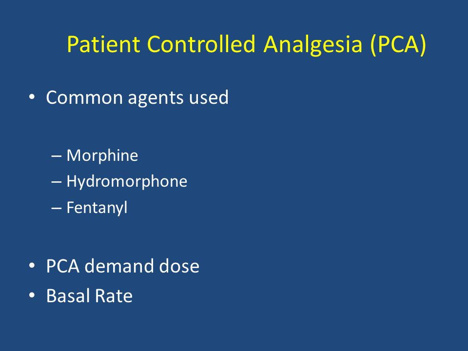 Patient Controlled Analgesia (PCA) Common agents used – Morphine – Hydromorphone – Fentanyl PCA demand dose Basal Rate