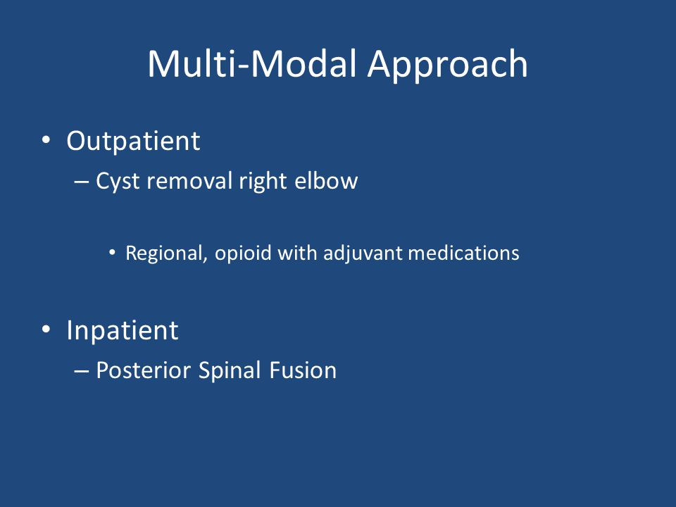 Multi-Modal Approach Outpatient – Cyst removal right elbow Regional, opioid with adjuvant medications Inpatient – Posterior Spinal Fusion
