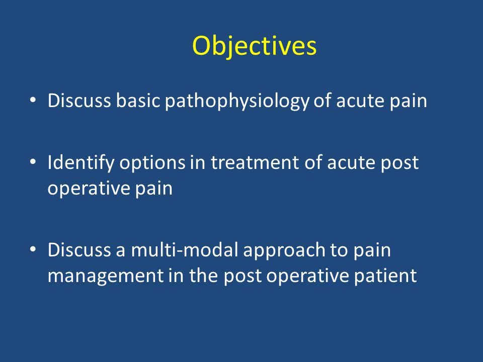 Objectives Discuss basic pathophysiology of acute pain Identify options in treatment of acute post operative pain Discuss a multi-modal approach to pain management in the post operative patient