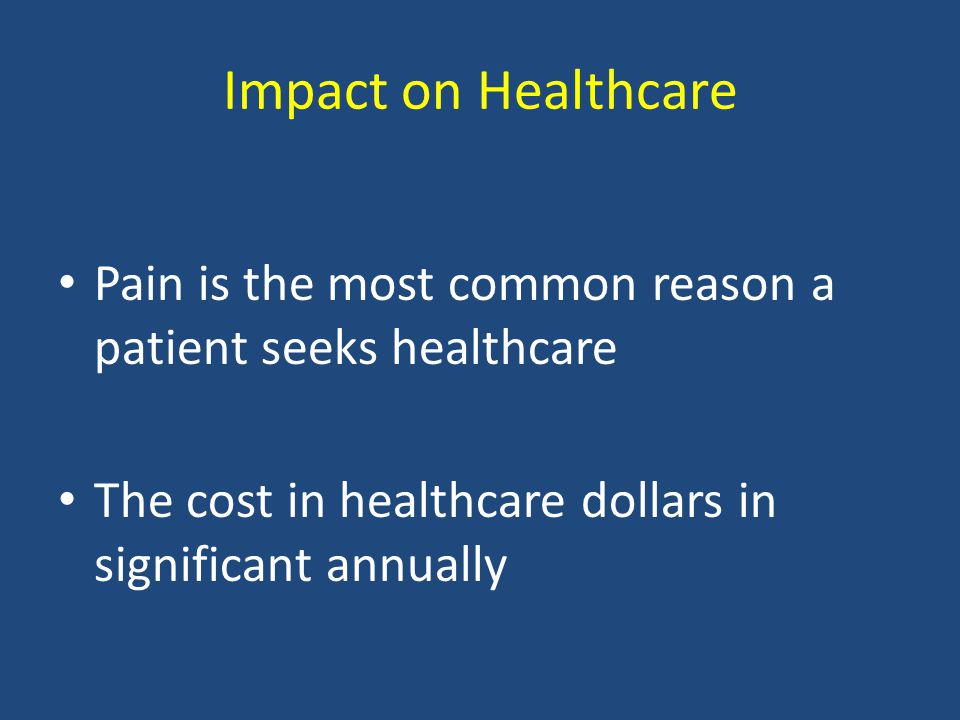 Impact on Healthcare Pain is the most common reason a patient seeks healthcare The cost in healthcare dollars in significant annually