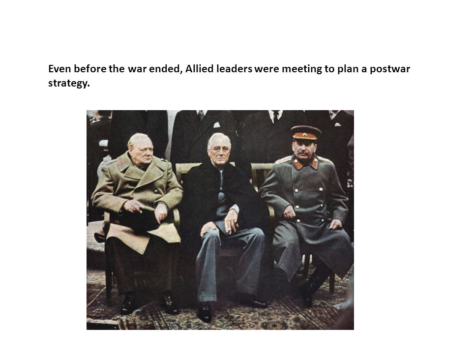 Even before the war ended, Allied leaders were meeting to plan a postwar strategy.