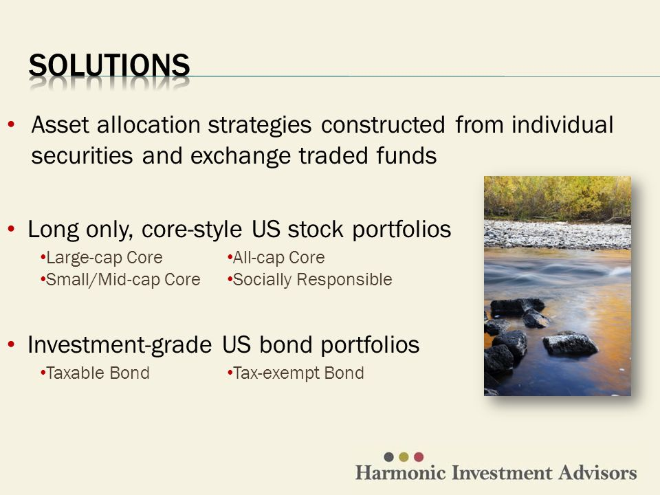 Large-cap Core Small/Mid-cap Core All-cap Core Socially Responsible Asset allocation strategies constructed from individual securities and exchange traded funds Investment-grade US bond portfolios Taxable Bond Tax-exempt Bond Long only, core-style US stock portfolios