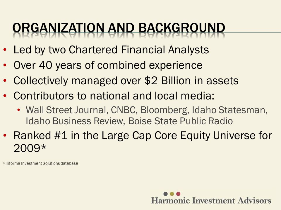 Led by two Chartered Financial Analysts Over 40 years of combined experience Collectively managed over $2 Billion in assets Contributors to national and local media: Wall Street Journal, CNBC, Bloomberg, Idaho Statesman, Idaho Business Review, Boise State Public Radio Ranked #1 in the Large Cap Core Equity Universe for 2009* *Informa Investment Solutions database