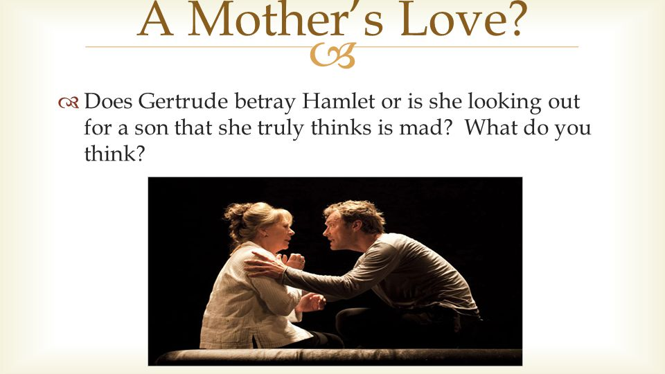  Does Gertrude betray Hamlet or is she looking out for a son that she truly thinks is mad.