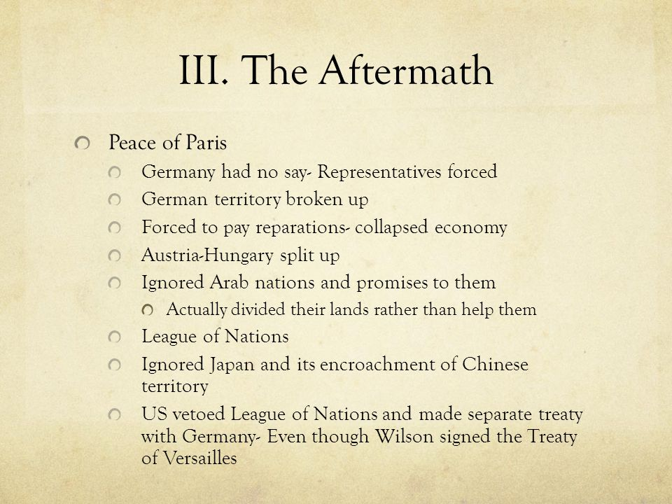 III. The Aftermath Peace of Paris Germany had no say- Representatives forced German territory broken up Forced to pay reparations- collapsed economy A