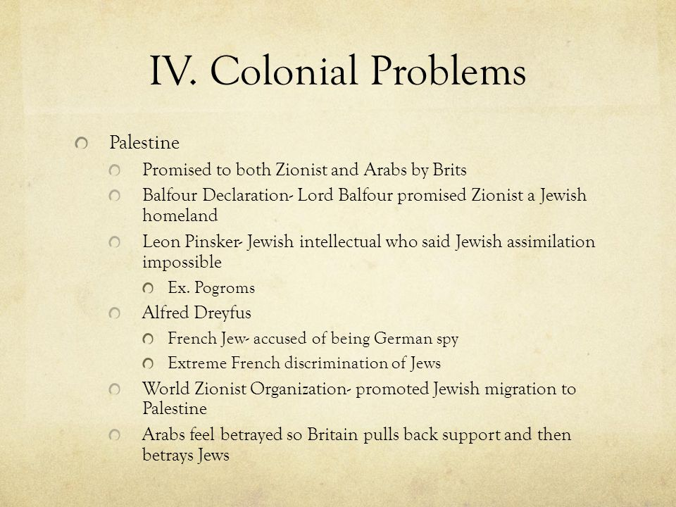 IV. Colonial Problems Palestine Promised to both Zionist and Arabs by Brits Balfour Declaration- Lord Balfour promised Zionist a Jewish homeland Leon
