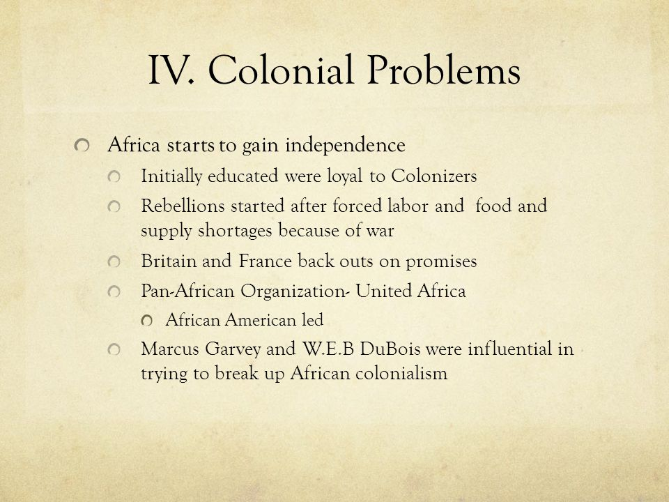 IV. Colonial Problems Africa starts to gain independence Initially educated were loyal to Colonizers Rebellions started after forced labor and food an