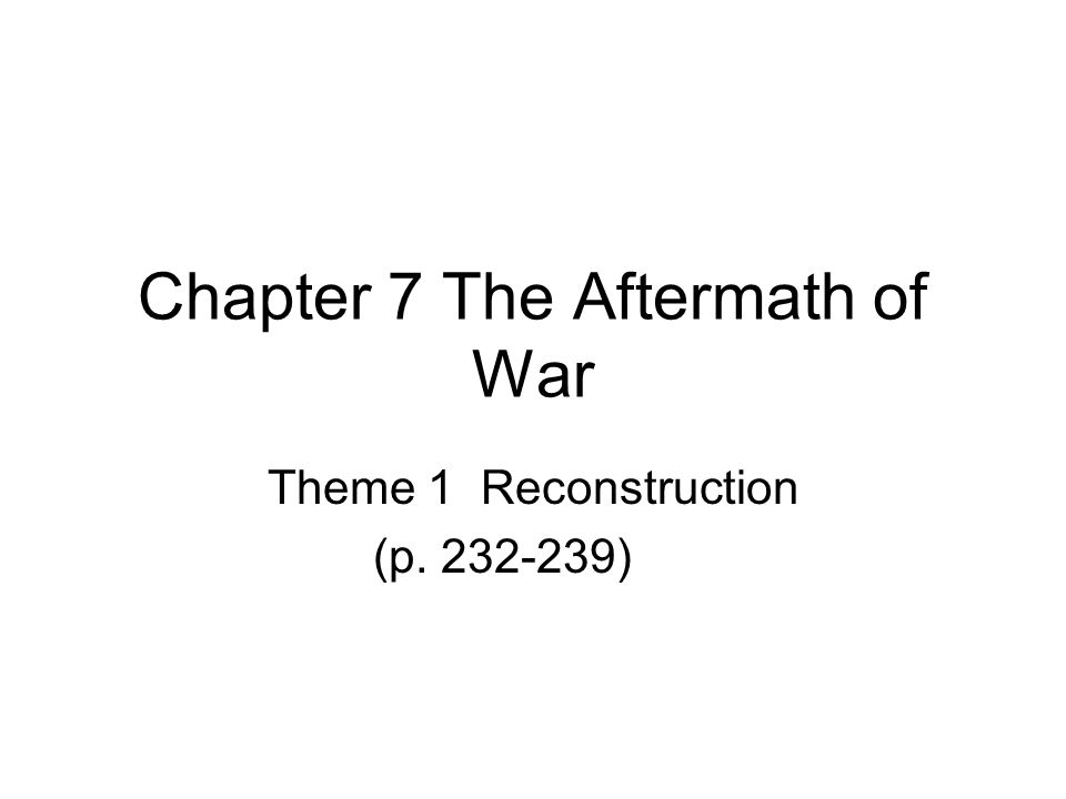 Chapter 7 The Aftermath of War Theme 1 Reconstruction (p. 232-239)