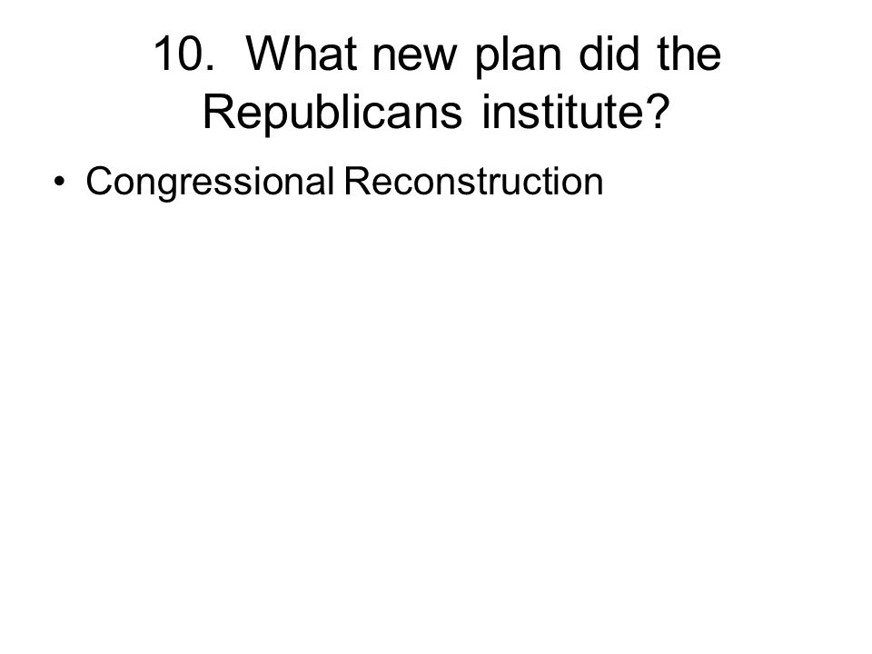 10. What new plan did the Republicans institute? Congressional Reconstruction