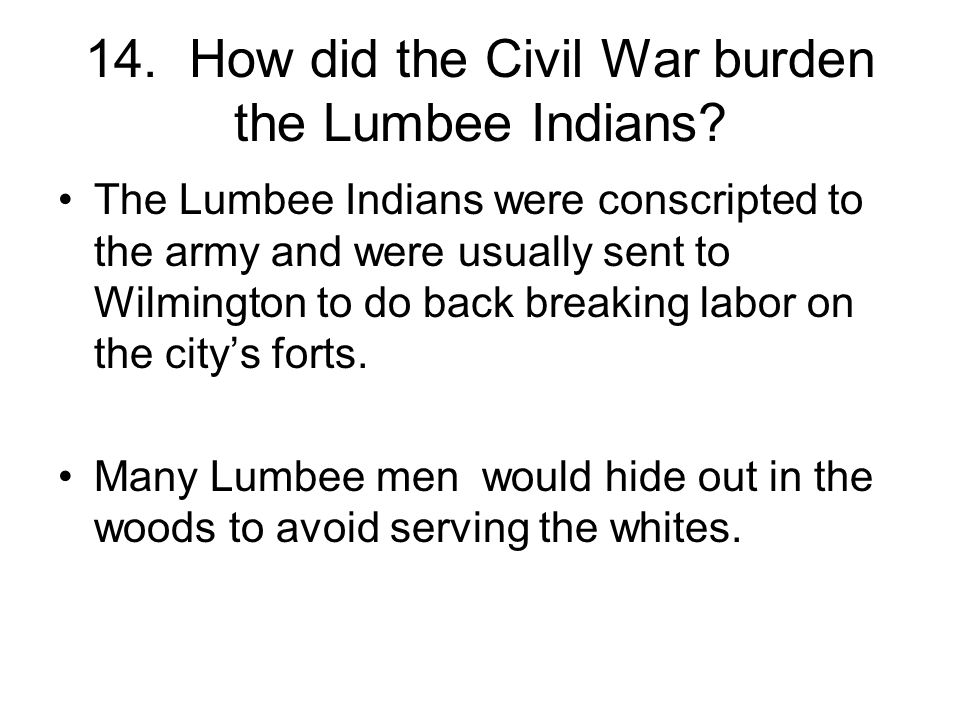 14. How did the Civil War burden the Lumbee Indians? The Lumbee Indians were conscripted to the army and were usually sent to Wilmington to do back br