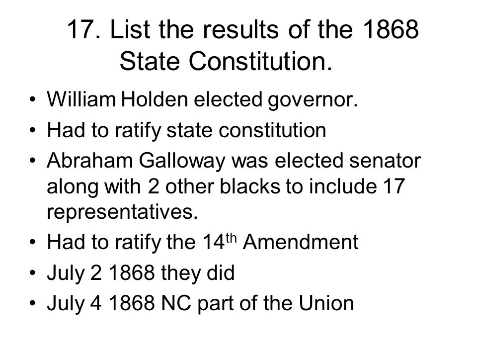 17. List the results of the 1868 State Constitution. William Holden elected governor. Had to ratify state constitution Abraham Galloway was elected se