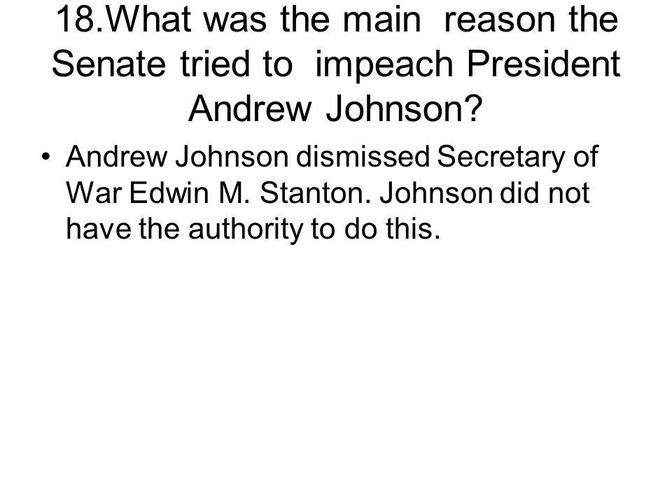 18.What was the main reason the Senate tried to impeach President Andrew Johnson? Andrew Johnson dismissed Secretary of War Edwin M. Stanton. Johnson