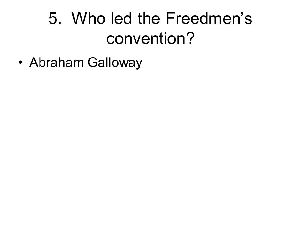 5. Who led the Freedmen's convention? Abraham Galloway