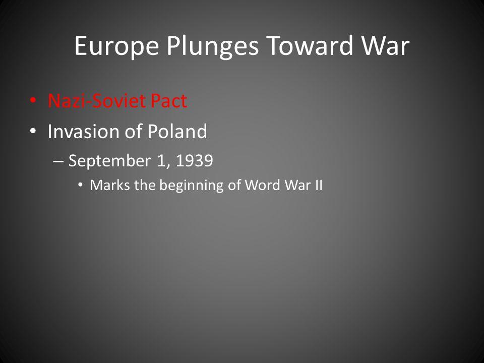 Europe Plunges Toward War Nazi-Soviet Pact Invasion of Poland – September 1, 1939 Marks the beginning of Word War II